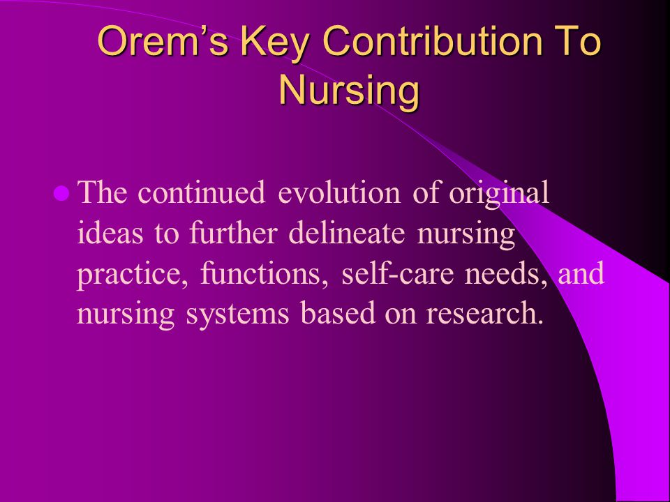 Orem's Key Contribution To Nursing The continued evolution of original ideas to further delineate nursing practice, functions, self-care needs, and nu