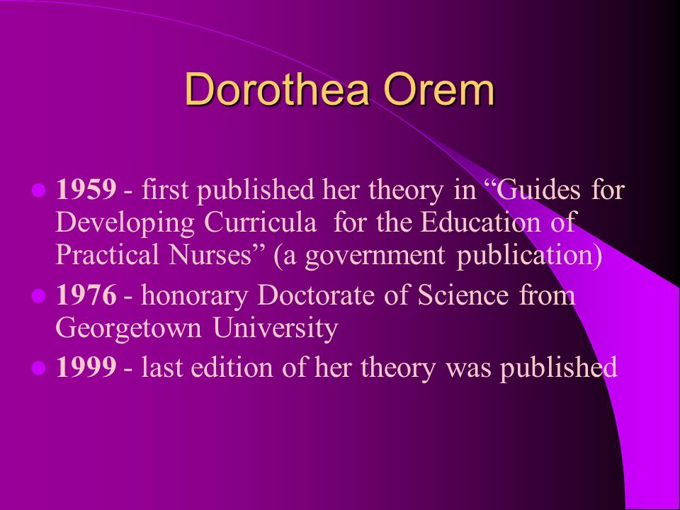"Dorothea Orem 1959 - first published her theory in ""Guides for Developing Curricula for the Education of Practical Nurses"" (a government publication)"