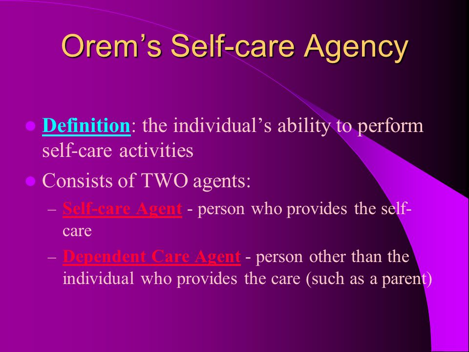 Orem's Self-care Agency Definition: the individual's ability to perform self-care activities Consists of TWO agents: – Self-care Agent - person who pr