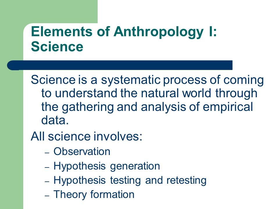 Elements of Anthropology I: Science Science is a systematic process of coming to understand the natural world through the gathering and analysis of empirical data.