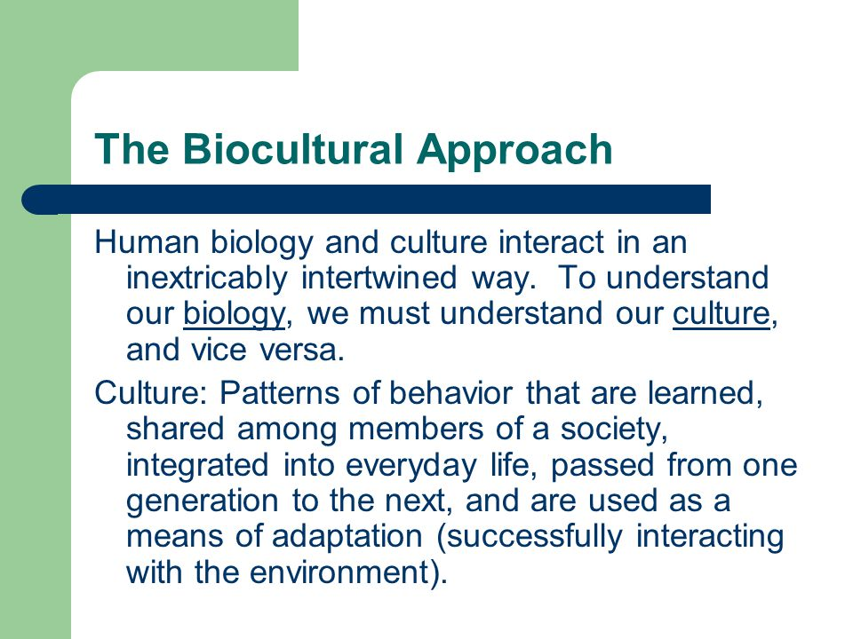 The Biocultural Approach Human biology and culture interact in an inextricably intertwined way.
