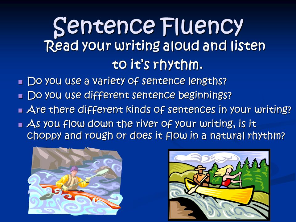 Sentence Fluency Read your writing aloud and listen to it's rhythm.