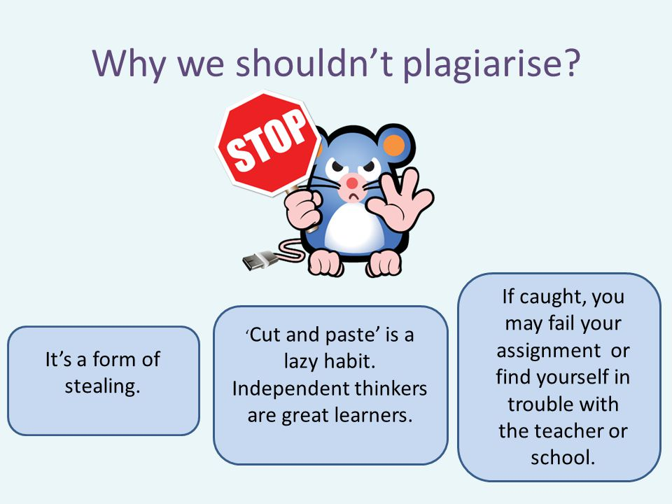 Why we shouldn't plagiarise? It's a form of stealing. If caught, you may fail your assignment or find yourself in trouble with the teacher or school.