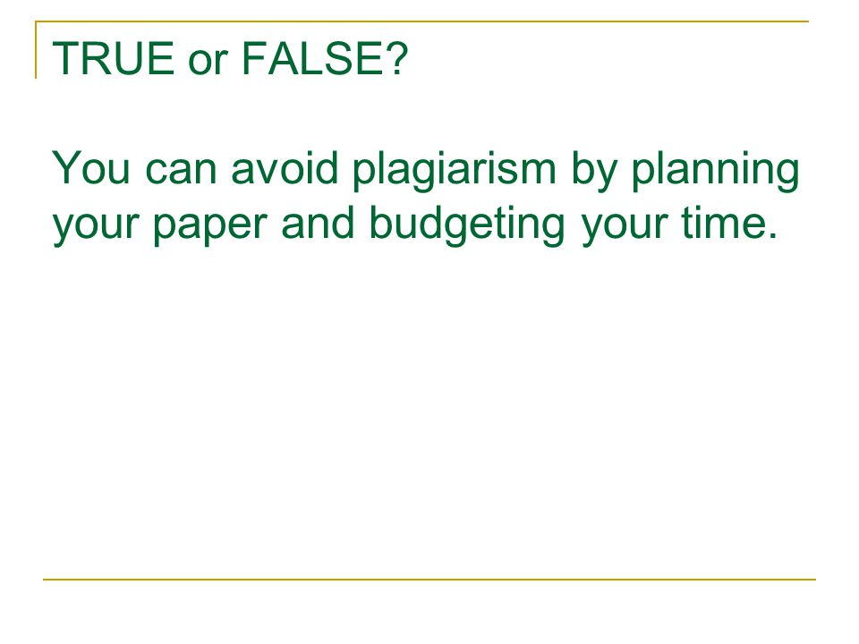 TRUE or FALSE? You can avoid plagiarism by planning your paper and budgeting your time.