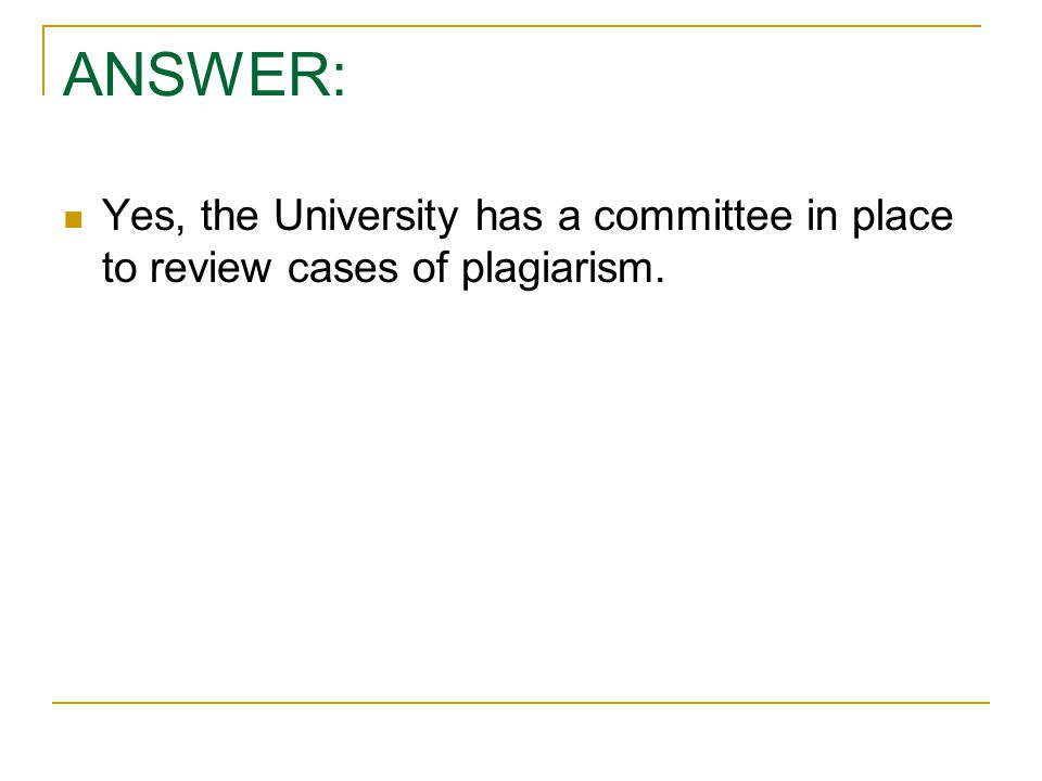 ANSWER: Yes, the University has a committee in place to review cases of plagiarism.