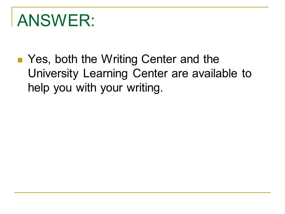 ANSWER: Yes, both the Writing Center and the University Learning Center are available to help you with your writing.