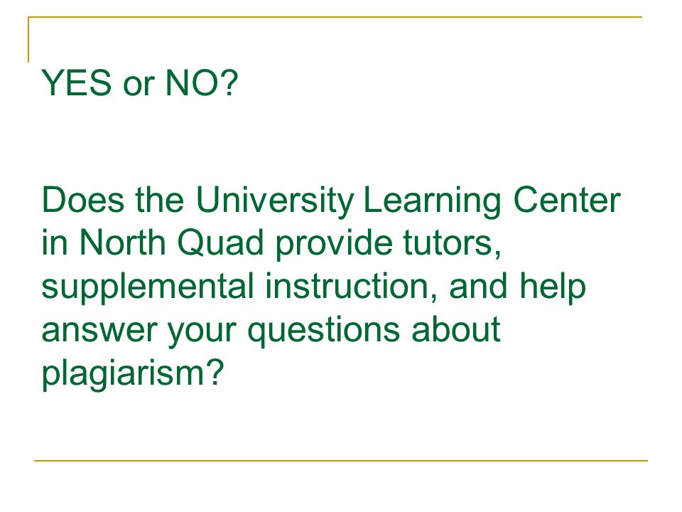 YES or NO? Does the University Learning Center in North Quad provide tutors, supplemental instruction, and help answer your questions about plagiarism