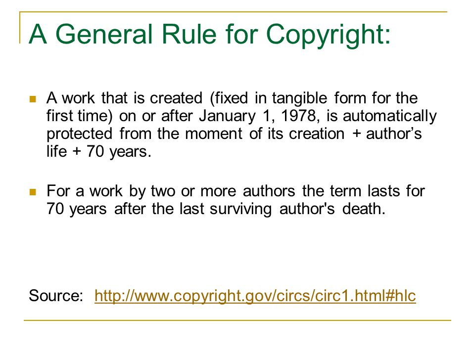 A General Rule for Copyright: A work that is created (fixed in tangible form for the first time) on or after January 1, 1978, is automatically protect