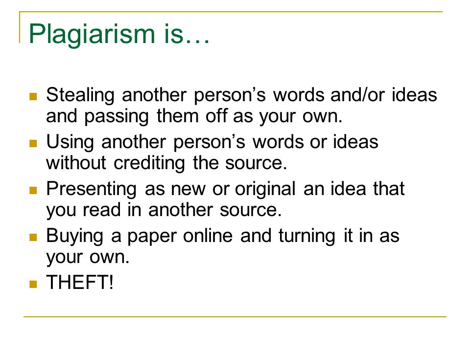 Plagiarism is… Stealing another person's words and/or ideas and passing them off as your own. Using another person's words or ideas without crediting