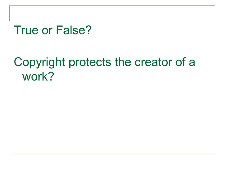 True or False? Copyright protects the creator of a work?