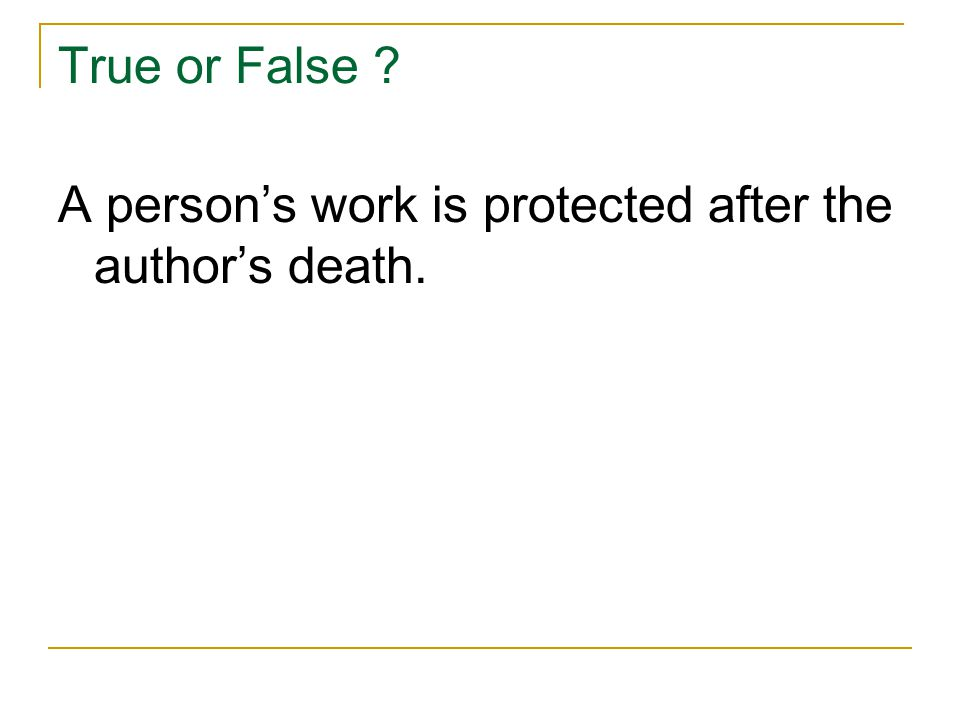 True or False ? A person's work is protected after the author's death.