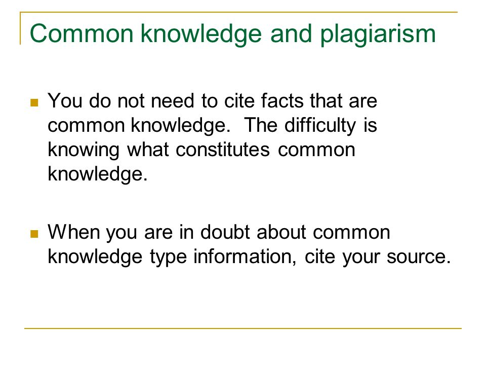 Common knowledge and plagiarism You do not need to cite facts that are common knowledge. The difficulty is knowing what constitutes common knowledge.
