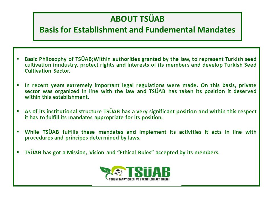 ABOUT TSÜAB Basis for Establishment and Fundemental Mandates  Private Sector wing of Seed Cultivation/Industry is constituted by Unions and Subunions established pursuant to 5553 Seed Cultivation Law  Seed Industrialists and Producers Subunion (TSÜAB) is an occupational organization established pursuant to 5553 Seed Cultivation as a legal entity with public institution characteristic (5553 Article 16)  All seed industralists and producer companies performing activities in Turkey being a member of TSÜAB is a legal obligation (5553-Art.