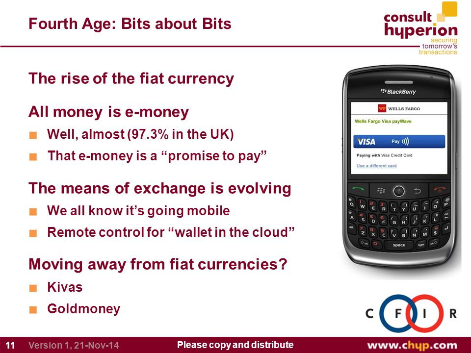 Fourth Age: Bits about Bits 11 Please copy and distribute Version 1, 21-Nov-14 The rise of the fiat currency All money is e-money ■ Well, almost (97.3