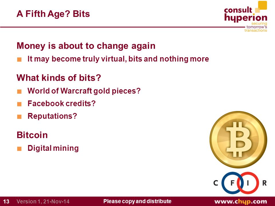 A Fifth Age? Bits 13 Please copy and distribute Version 1, 21-Nov-14 Money is about to change again ■ It may become truly virtual, bits and nothing mo