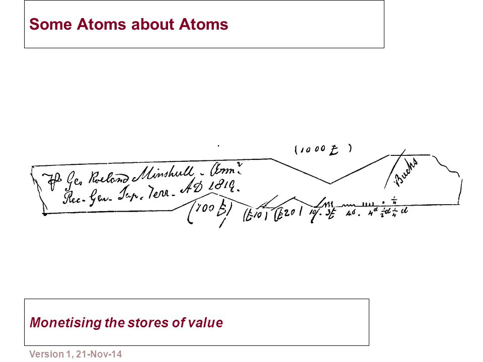 Some Atoms about Atoms Monetising the stores of value 8 Please copy and distribute Version 1, 21-Nov-14