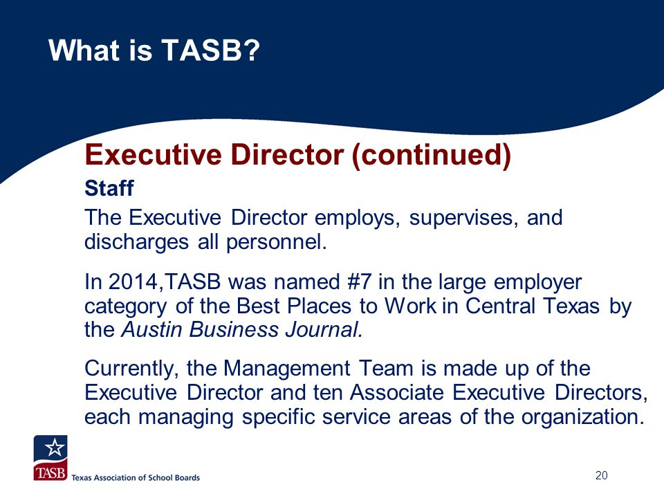 Executive Director (continued) Staff The Executive Director employs, supervises, and discharges all personnel. In 2014,TASB was named #7 in the large