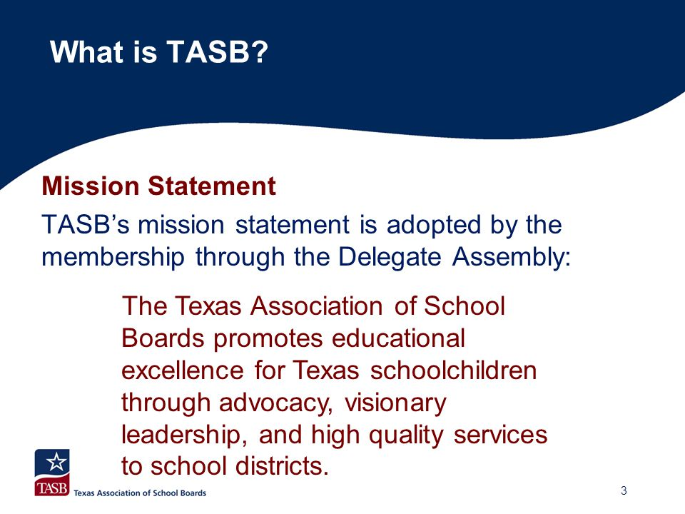 Mission Statement TASB's mission statement is adopted by the membership through the Delegate Assembly: The Texas Association of School Boards promotes