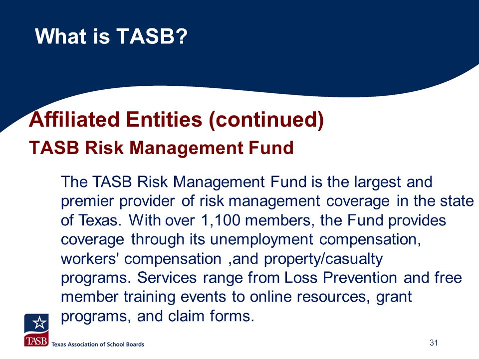 Affiliated Entities (continued) TASB Risk Management Fund What is TASB? The TASB Risk Management Fund is the largest and premier provider of risk mana