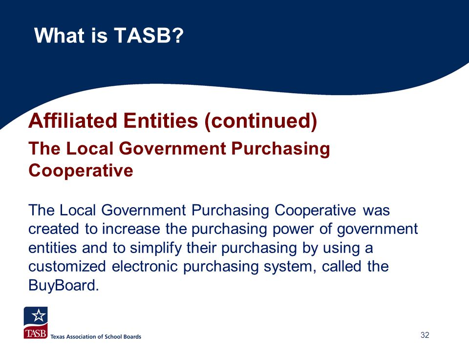 Affiliated Entities (continued) The Local Government Purchasing Cooperative What is TASB? The Local Government Purchasing Cooperative was created to i