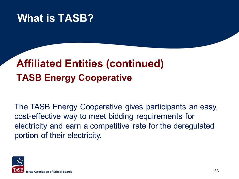 Affiliated Entities (continued) TASB Energy Cooperative What is TASB? The TASB Energy Cooperative gives participants an easy, cost-effective way to me