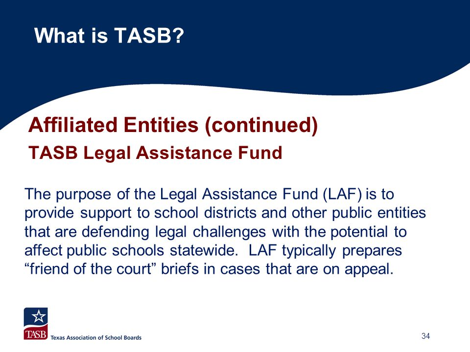 Affiliated Entities (continued) TASB Legal Assistance Fund What is TASB? The purpose of the Legal Assistance Fund (LAF) is to provide support to schoo