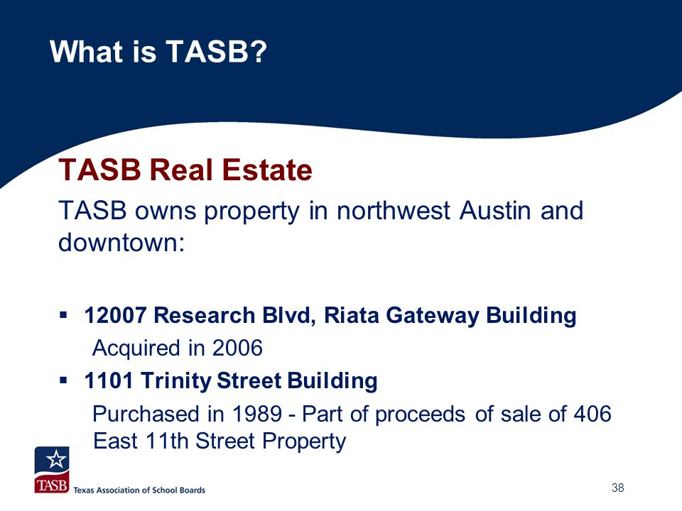 TASB Real Estate TASB owns property in northwest Austin and downtown:  12007 Research Blvd, Riata Gateway Building Acquired in 2006  1101 Trinity St