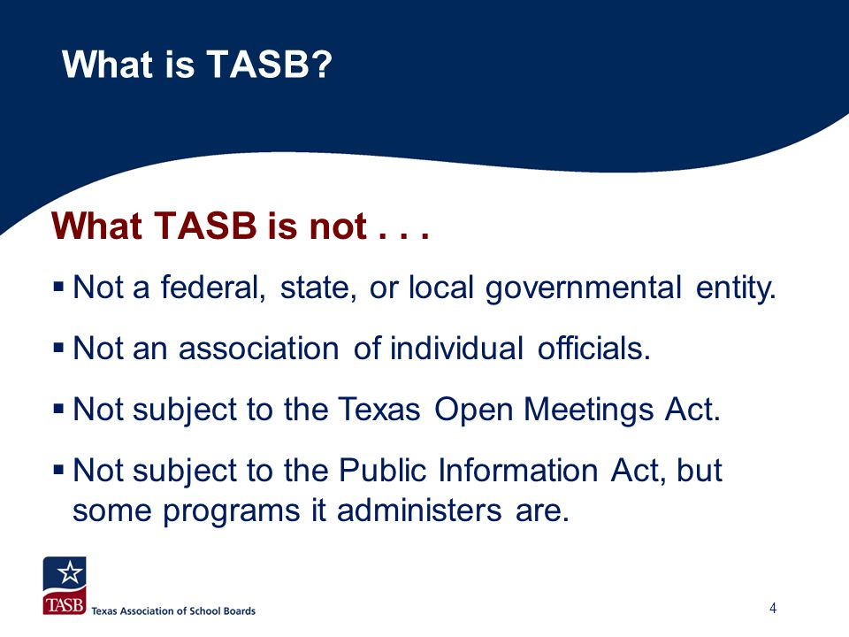 What TASB is not...  Not a federal, state, or local governmental entity.  Not an association of individual officials.  Not subject to the Texas Ope