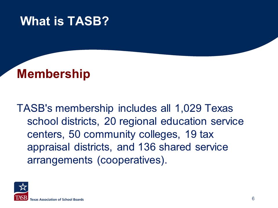 Membership TASB's membership includes all 1,029 Texas school districts, 20 regional education service centers, 50 community colleges, 19 tax appraisal