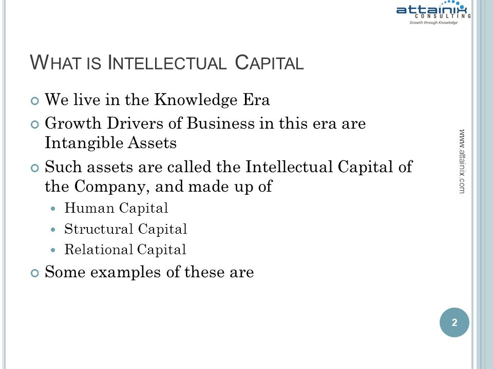W HAT IS I NTELLECTUAL C APITAL We live in the Knowledge Era Growth Drivers of Business in this era are Intangible Assets Such assets are called the Intellectual Capital of the Company, and made up of Human Capital Structural Capital Relational Capital Some examples of these are 2 www.attainix.com