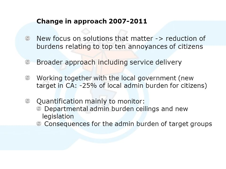 Change in approach 2007-2011 New focus on solutions that matter -> reduction of burdens relating to top ten annoyances of citizens Broader approach including service delivery Working together with the local government (new target in CA: -25% of local admin burden for citizens) Quantification mainly to monitor: Departmental admin burden ceilings and new legislation Consequences for the admin burden of target groups