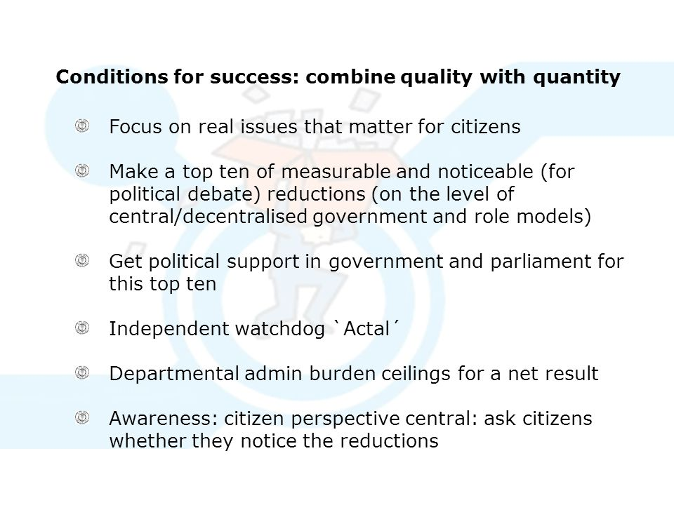 Conditions for success: combine quality with quantity Focus on real issues that matter for citizens Make a top ten of measurable and noticeable (for political debate) reductions (on the level of central/decentralised government and role models) Get political support in government and parliament for this top ten Independent watchdog `Actal´ Departmental admin burden ceilings for a net result Awareness: citizen perspective central: ask citizens whether they notice the reductions
