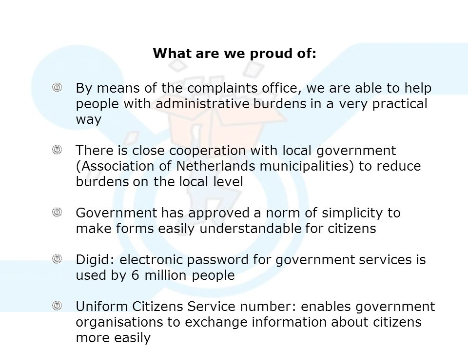 What are we proud of: By means of the complaints office, we are able to help people with administrative burdens in a very practical way There is close cooperation with local government (Association of Netherlands municipalities) to reduce burdens on the local level Government has approved a norm of simplicity to make forms easily understandable for citizens Digid: electronic password for government services is used by 6 million people Uniform Citizens Service number: enables government organisations to exchange information about citizens more easily