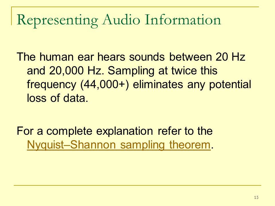15 Representing Audio Information The human ear hears sounds between 20 Hz and 20,000 Hz. Sampling at twice this frequency (44,000+) eliminates any po
