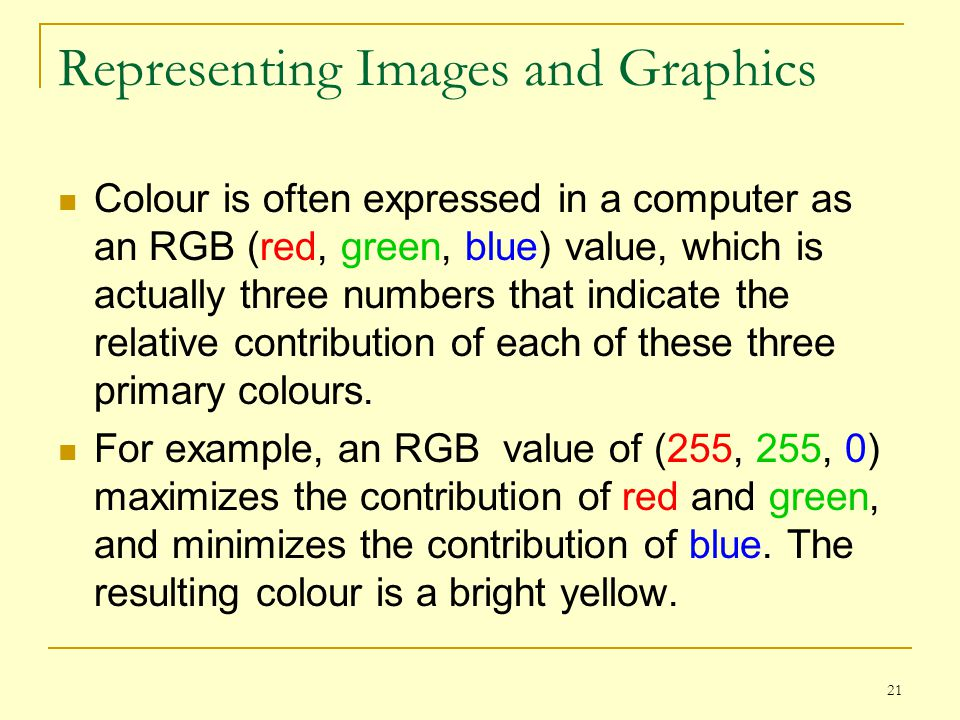 21 Representing Images and Graphics Colour is often expressed in a computer as an RGB (red, green, blue) value, which is actually three numbers that i