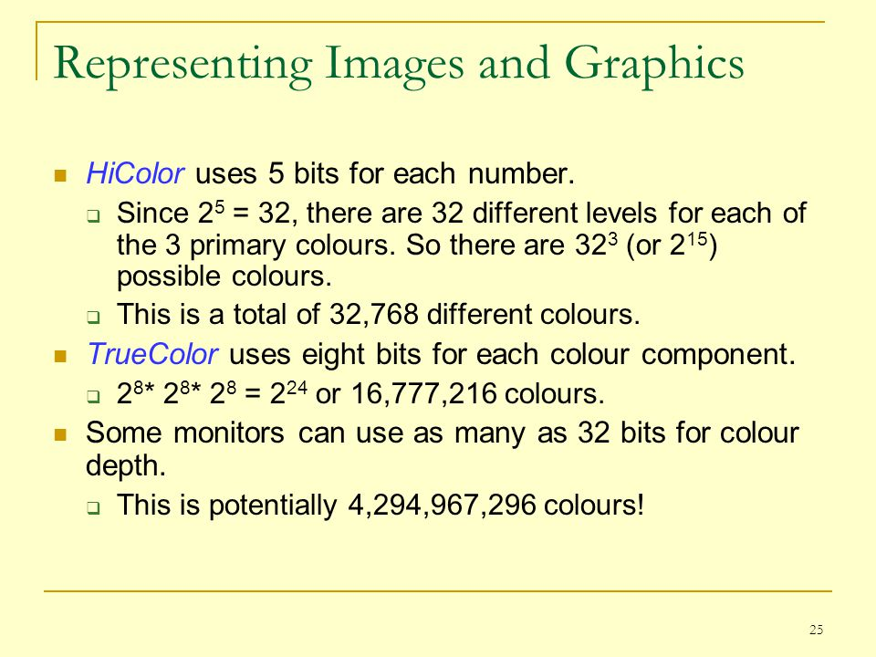 25 Representing Images and Graphics HiColor uses 5 bits for each number.  Since 2 5 = 32, there are 32 different levels for each of the 3 primary col