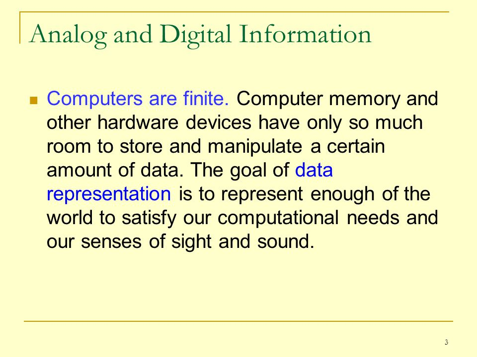 3 Analog and Digital Information Computers are finite. Computer memory and other hardware devices have only so much room to store and manipulate a cer