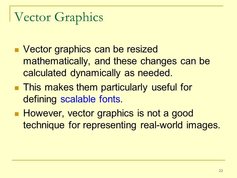 33 Vector Graphics Vector graphics can be resized mathematically, and these changes can be calculated dynamically as needed. This makes them particula
