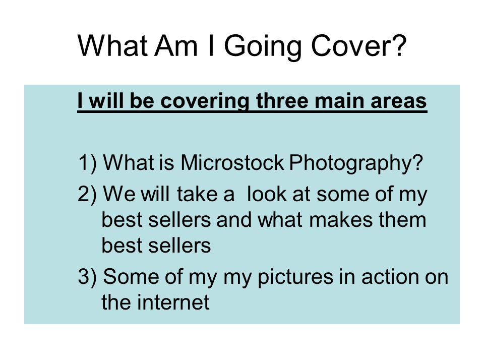 What Am I Going Cover? I will be covering three main areas 1) What is Microstock Photography? 2) We will take a look at some of my best sellers and wh