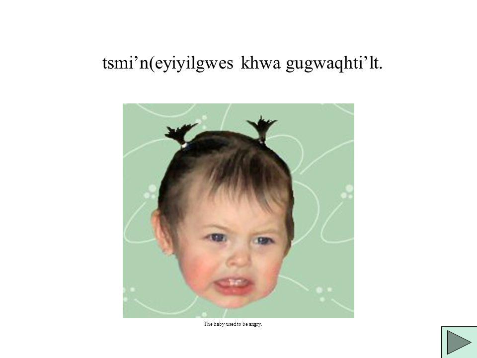 t'i' nts'u'wpilgwes khwa gugwaqhti'lt, khwa aaqhi' its(eyiyilgwes.