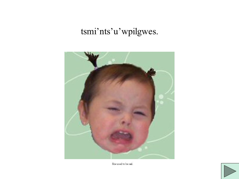 tsmi'n(eyiyilgwes khwa gugwaqhti'lt. The baby used to be angry.