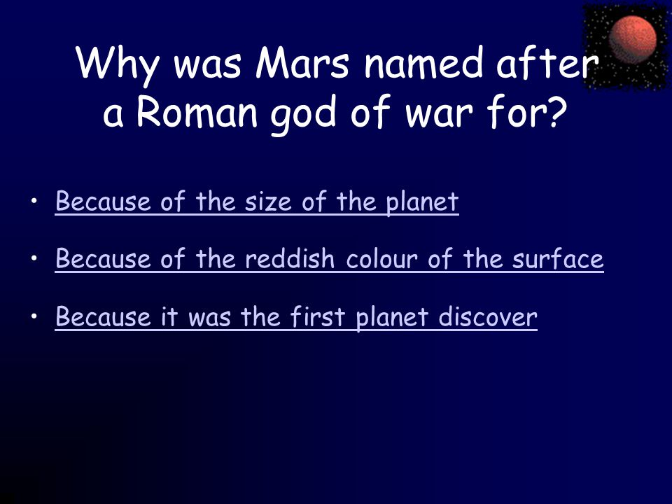 Why was Mars named after a Roman god of war for? Because of the size of the planet Because of the reddish colour of the surface Because it was the fir