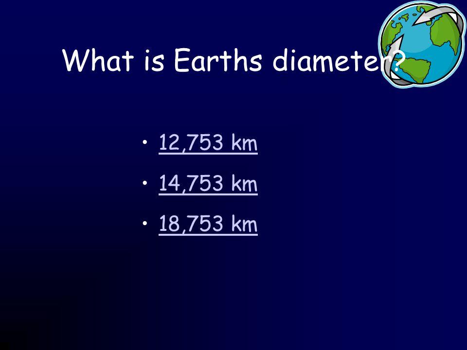 What is Earths diameter? 12,753 km 14,753 km 18,753 km