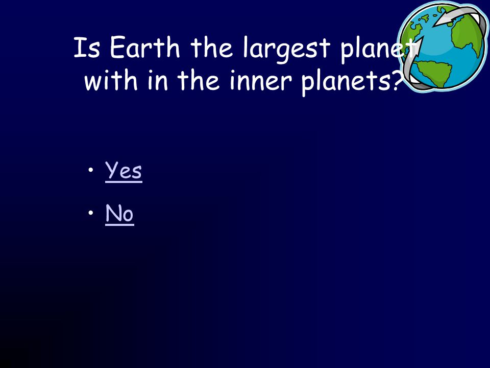 Is Earth the largest planet with in the inner planets Yes No