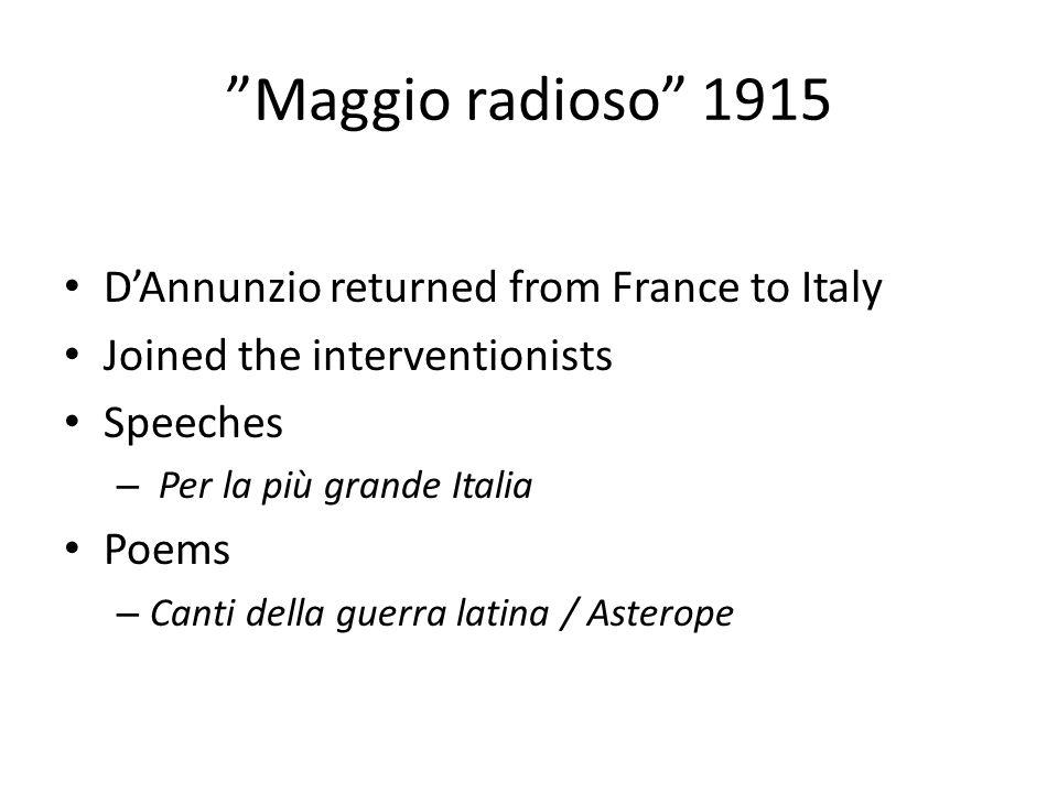 Maggio radioso 1915 D'Annunzio returned from France to Italy Joined the interventionists Speeches – Per la più grande Italia Poems – Canti della guerra latina / Asterope