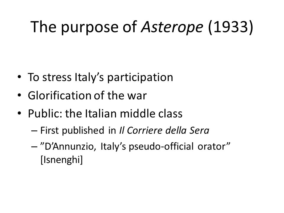 The purpose of Asterope (1933) To stress Italy's participation Glorification of the war Public: the Italian middle class – First published in Il Corriere della Sera – D'Annunzio, Italy's pseudo-official orator [Isnenghi]