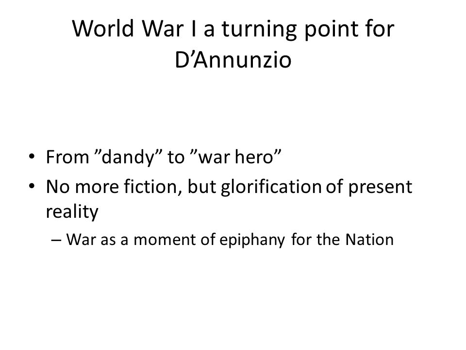World War I a turning point for D'Annunzio From dandy to war hero No more fiction, but glorification of present reality – War as a moment of epiphany for the Nation