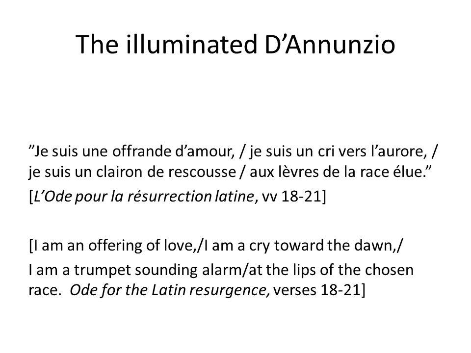 The illuminated D'Annunzio Je suis une offrande d'amour, / je suis un cri vers l'aurore, / je suis un clairon de rescousse / aux lèvres de la race élue. [L'Ode pour la résurrection latine, vv 18-21] [I am an offering of love,/I am a cry toward the dawn,/ I am a trumpet sounding alarm/at the lips of the chosen race.