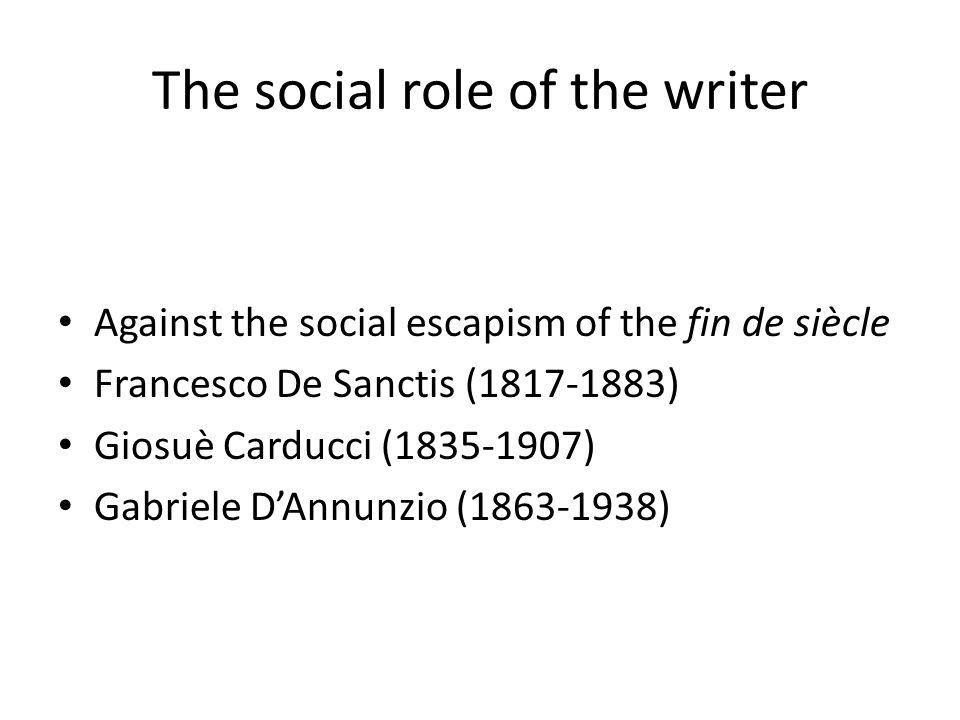 The social role of the writer Against the social escapism of the fin de siècle Francesco De Sanctis (1817-1883) Giosuè Carducci (1835-1907) Gabriele D'Annunzio (1863-1938)
