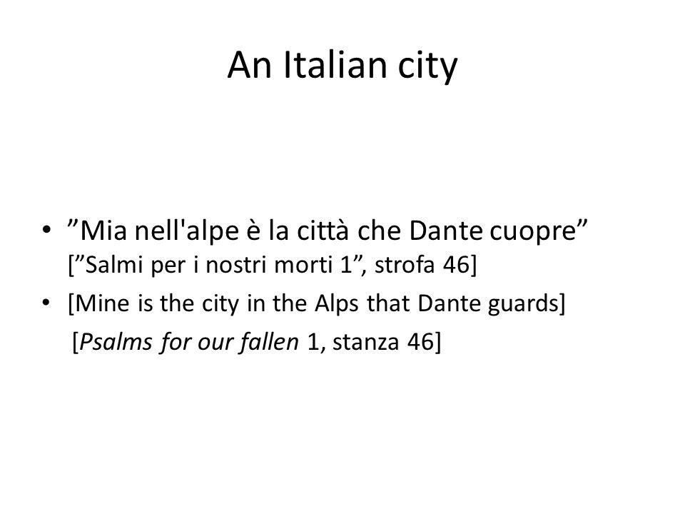 An Italian city Mia nell alpe è la città che Dante cuopre [ Salmi per i nostri morti 1 , strofa 46] [Mine is the city in the Alps that Dante guards] [Psalms for our fallen 1, stanza 46]